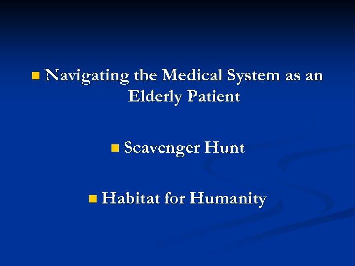 n Navigating the Medical System as an Elderly Patient n Scavenger Hunt n Habitat