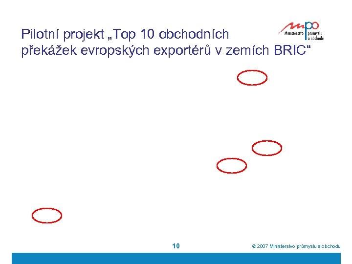"""Pilotní projekt """"Top 10 obchodních překážek evropských exportérů v zemích BRIC"""" 10 ã 2007"""