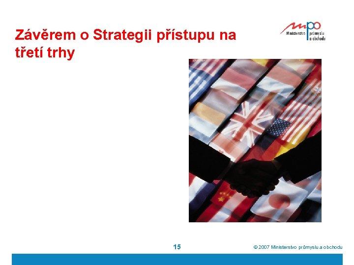 Závěrem o Strategii přístupu na třetí trhy 15 ã 2007 Ministerstvo průmyslu a obchodu