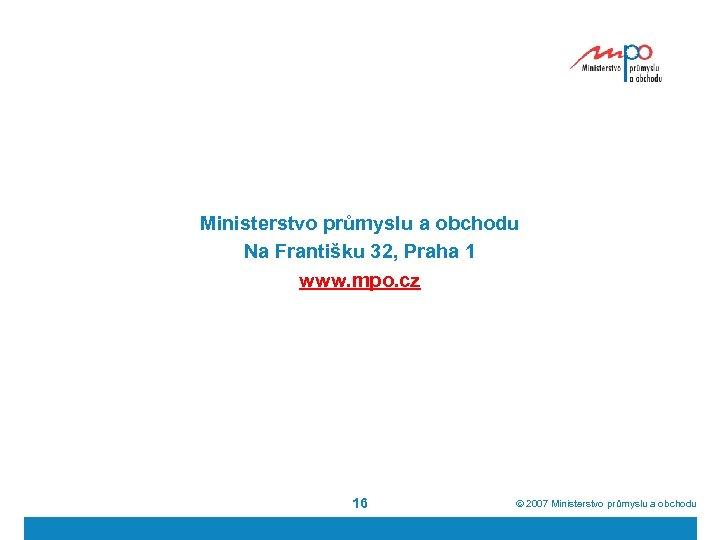 Ministerstvo průmyslu a obchodu Na Františku 32, Praha 1 www. mpo. cz 16 ã