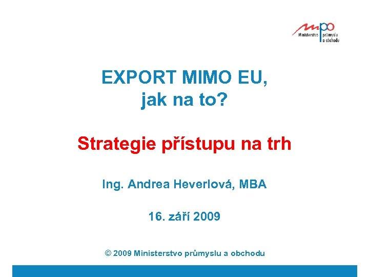 EXPORT MIMO EU, jak na to? Strategie přístupu na trh Ing. Andrea Heverlová, MBA