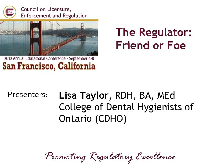 The Regulator: Friend or Foe Presenters: Lisa Taylor, RDH, BA, MEd College of Dental