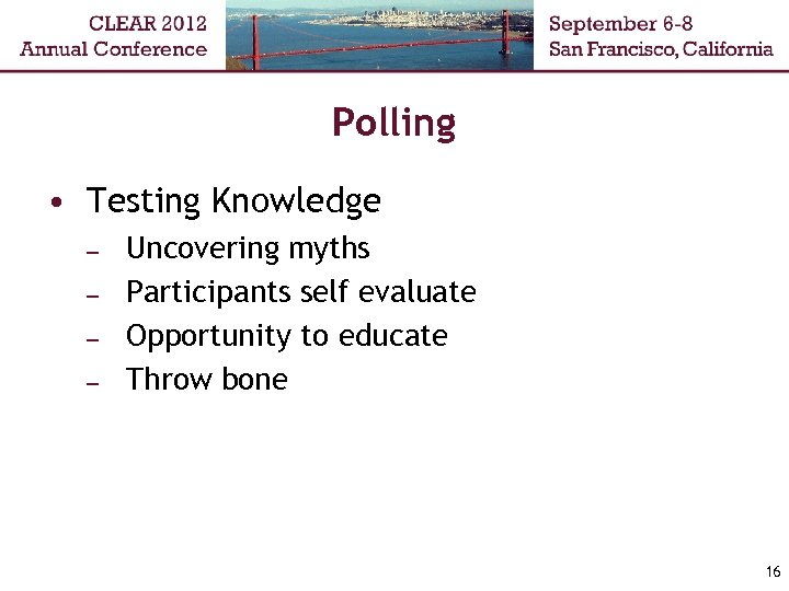 Polling • Testing Knowledge – – Uncovering myths Participants self evaluate Opportunity to educate