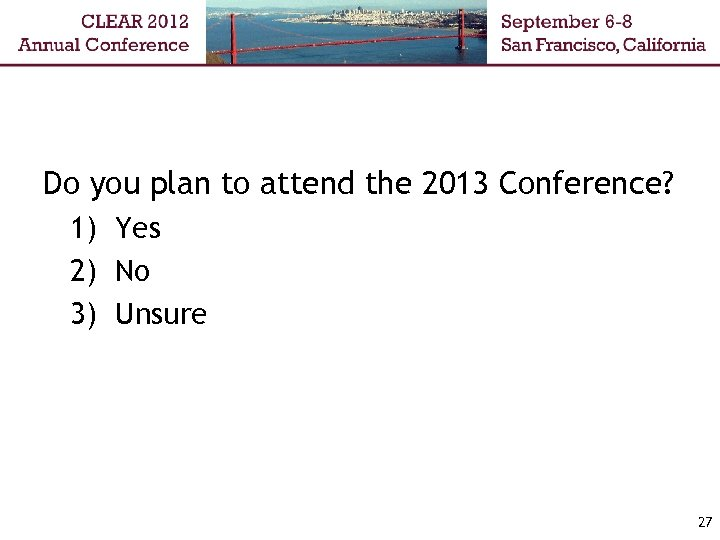 Do you plan to attend the 2013 Conference? 1) Yes 2) No 3) Unsure