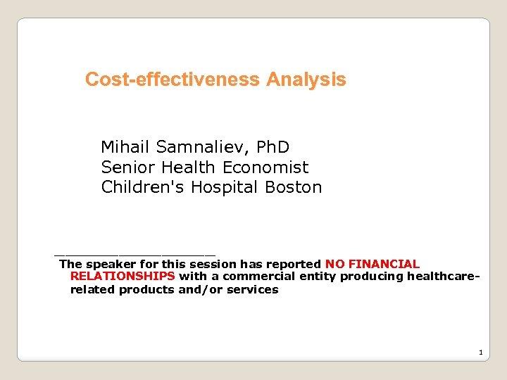 Cost-effectiveness Analysis Mihail Samnaliev, Ph. D Senior Health Economist Children's Hospital Boston ________ The