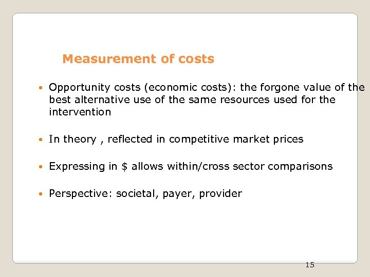 Measurement of costs Opportunity costs (economic costs): the forgone value of the best alternative