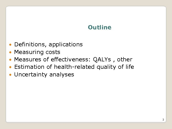 Outline Definitions, applications Measuring costs Measures of effectiveness: QALYs , other Estimation of health-related