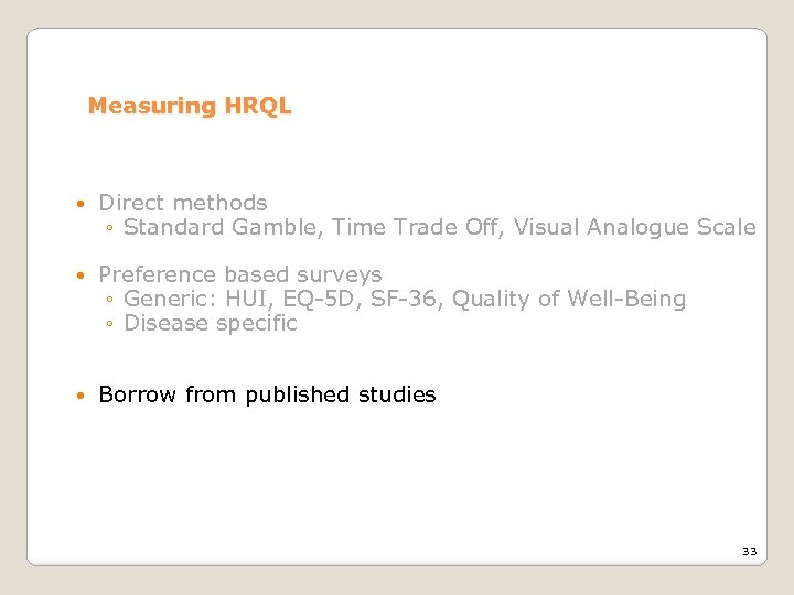 Measuring HRQL Direct methods ◦ Standard Gamble, Time Trade Off, Visual Analogue Scale Preference