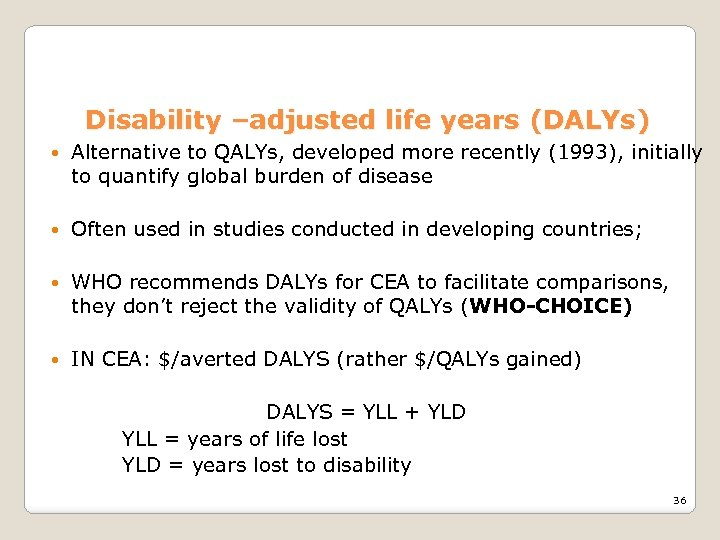 Disability –adjusted life years (DALYs) Alternative to QALYs, developed more recently (1993), initially to