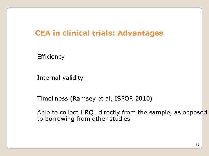 CEA in clinical trials: Advantages Efficiency Internal validity Timeliness (Ramsey et al, ISPOR 2010)