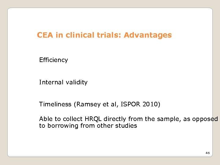CEA in clinical trials: Advantages Efficiency Internal validity Timeliness (Ramsey et al, ISPOR 2010)