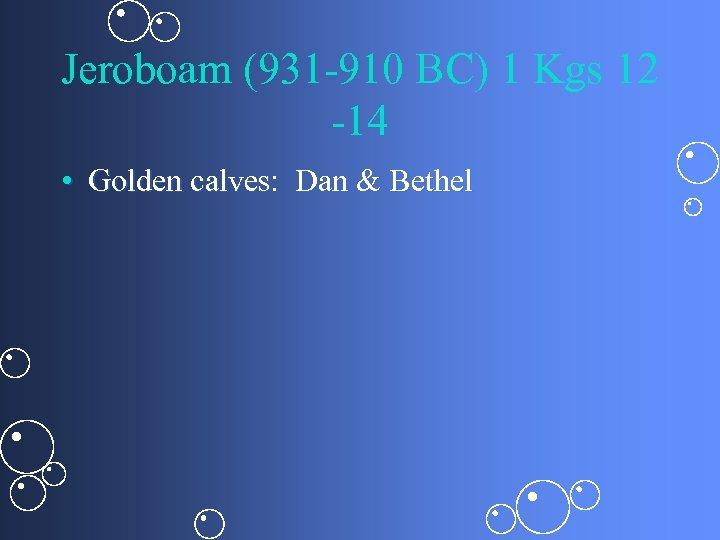 Jeroboam (931 -910 BC) 1 Kgs 12 -14 • Golden calves: Dan & Bethel