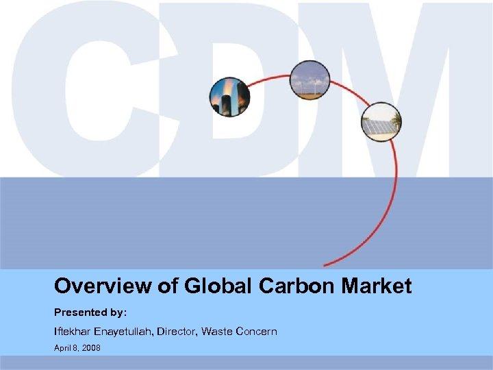 Overview of Global Carbon Market Presented by: Iftekhar Enayetullah, Director, Waste Concern April 8,