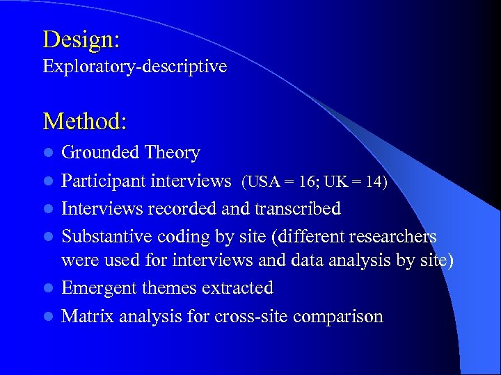 Design: Exploratory-descriptive Method: l l l Grounded Theory Participant interviews (USA = 16; UK