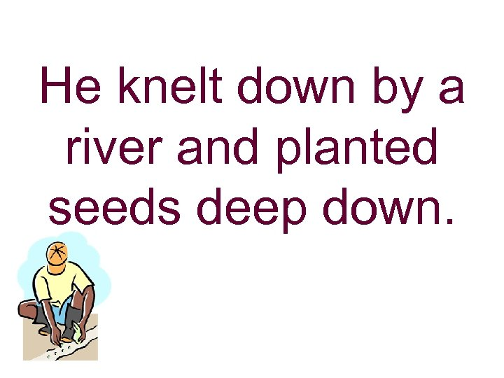 He knelt down by a river and planted seeds deep down.