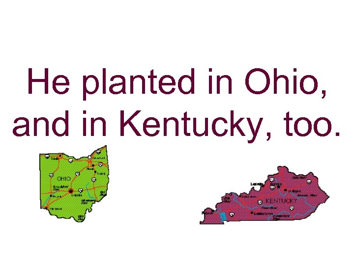 He planted in Ohio, and in Kentucky, too.
