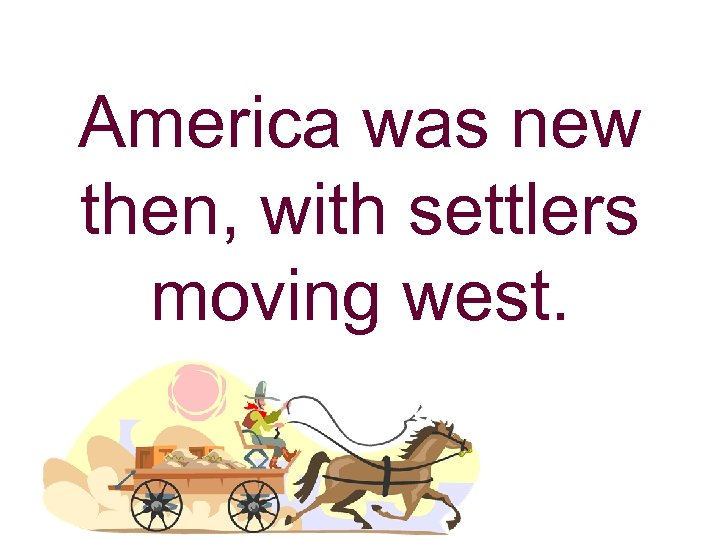 America was new then, with settlers moving west.