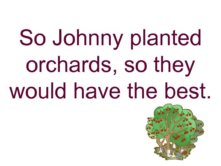 So Johnny planted orchards, so they would have the best.