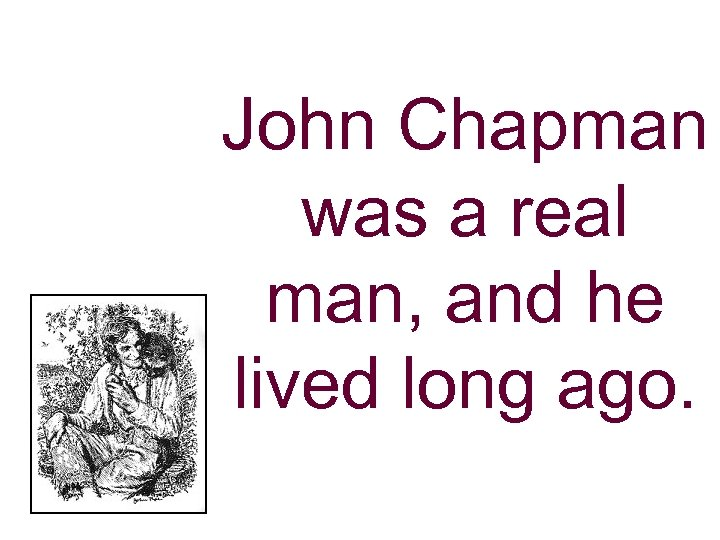 John Chapman was a real man, and he lived long ago.