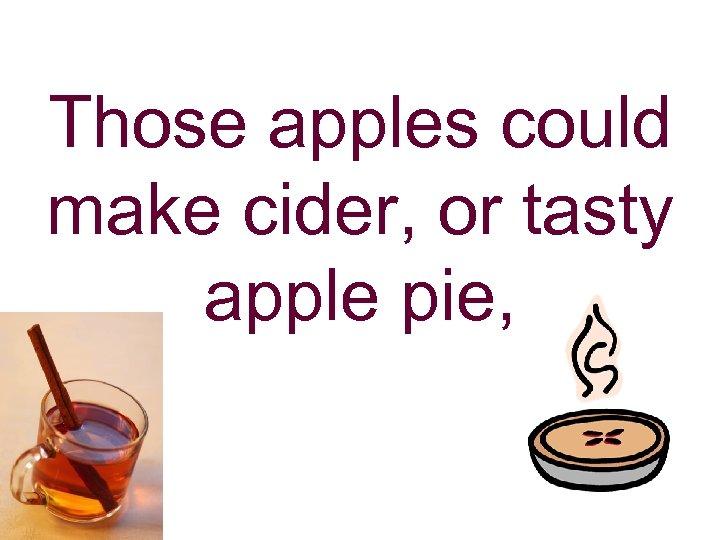 Those apples could make cider, or tasty apple pie,