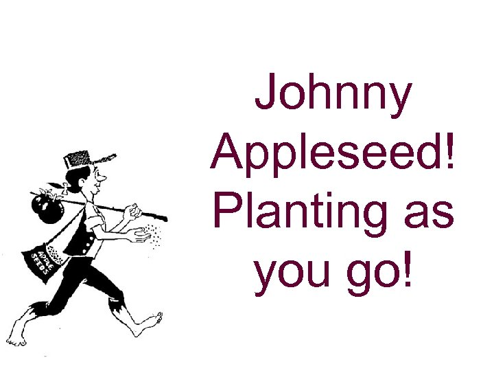 Johnny Appleseed! Planting as you go!