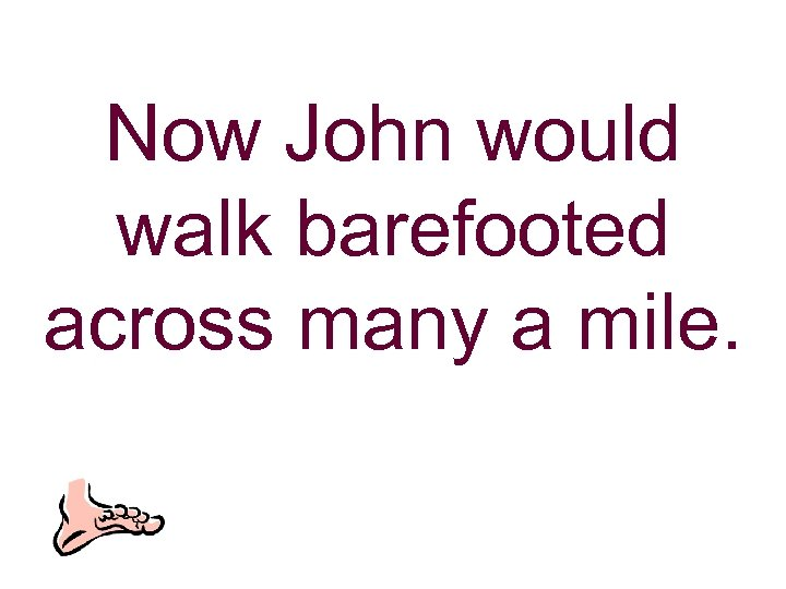 Now John would walk barefooted across many a mile.