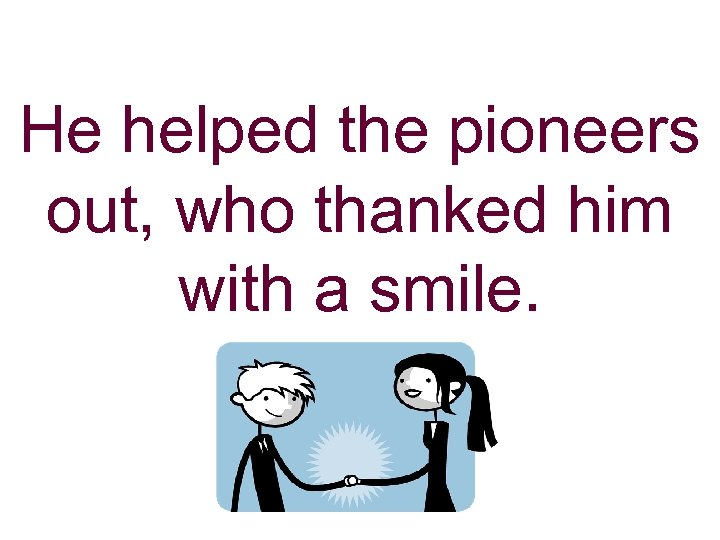 He helped the pioneers out, who thanked him with a smile.