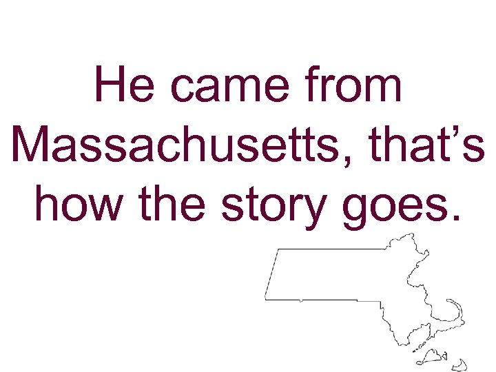 He came from Massachusetts, that's how the story goes.