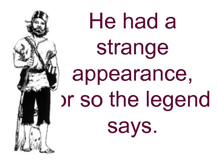 He had a strange appearance, or so the legend says.