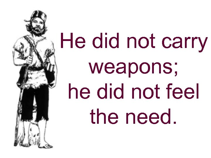 He did not carry weapons; he did not feel the need.