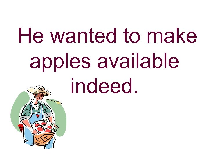 He wanted to make apples available indeed.