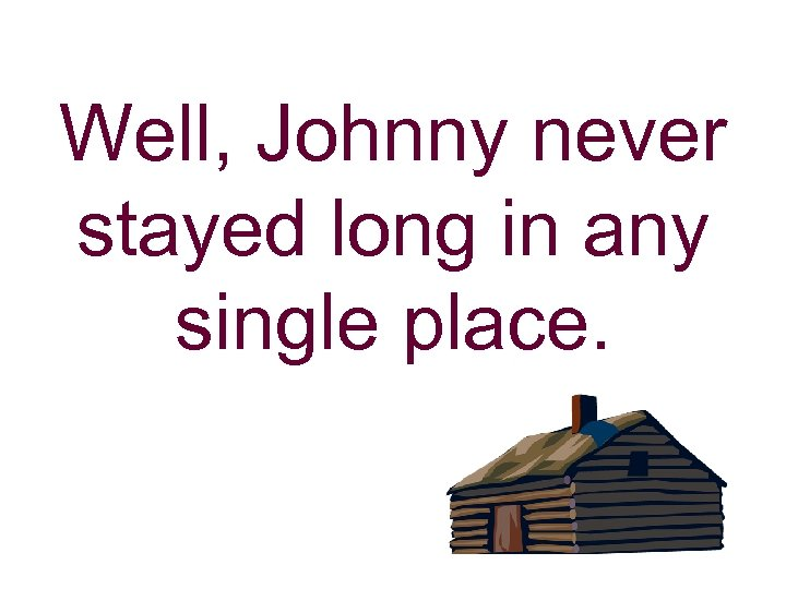 Well, Johnny never stayed long in any single place.
