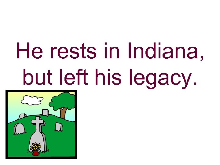 He rests in Indiana, but left his legacy.