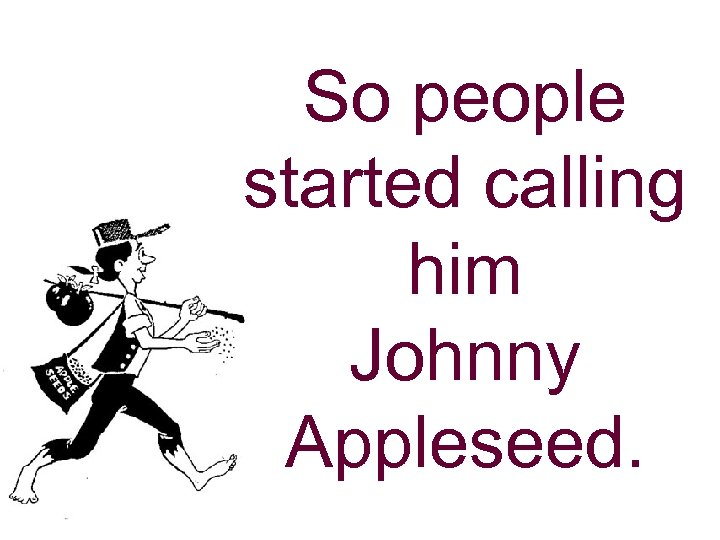 So people started calling him Johnny Appleseed.