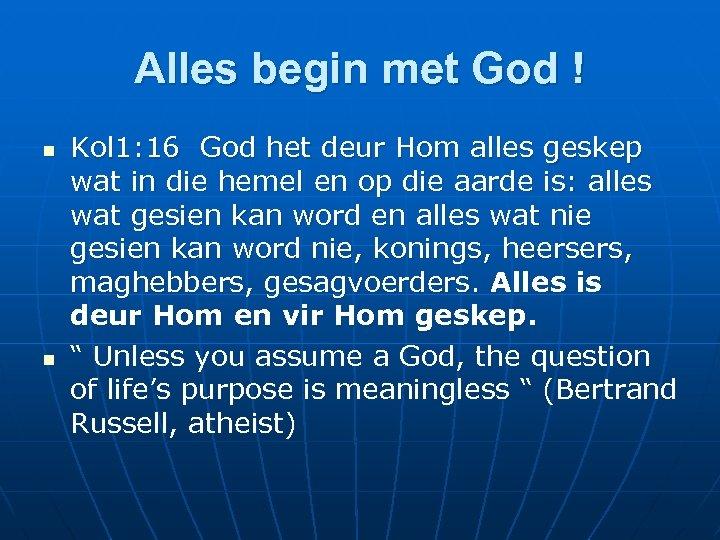 Alles begin met God ! n n Kol 1: 16 God het deur Hom