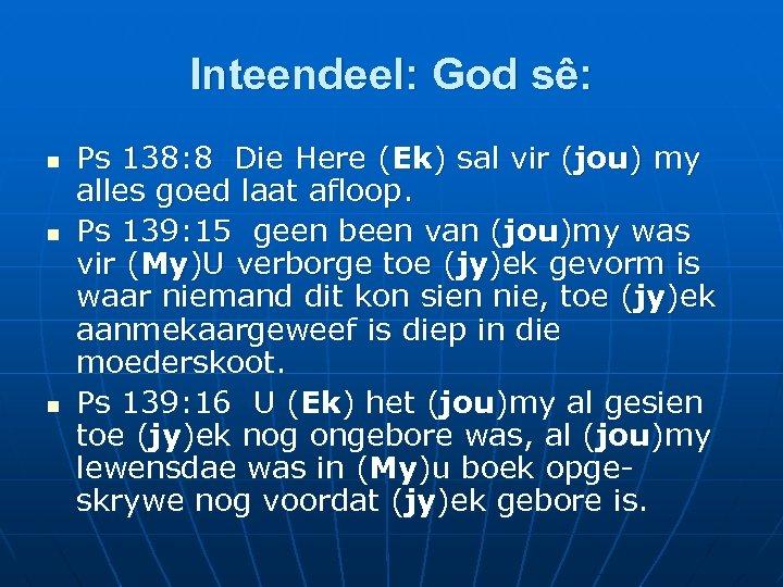 Inteendeel: God sê: n n n Ps 138: 8 Die Here (Ek) sal vir