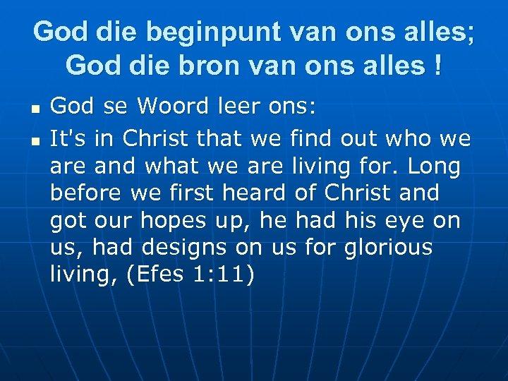 God die beginpunt van ons alles; God die bron van ons alles ! n