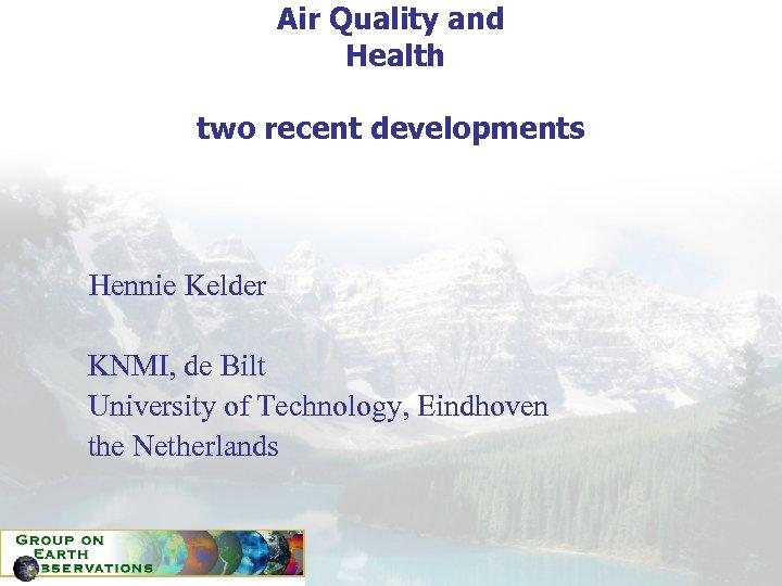 Air Quality and Health two recent developments Hennie Kelder KNMI, de Bilt University of