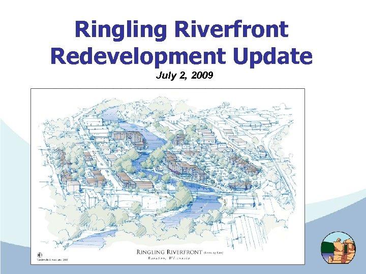 Ringling Riverfront Redevelopment Update July 2, 2009