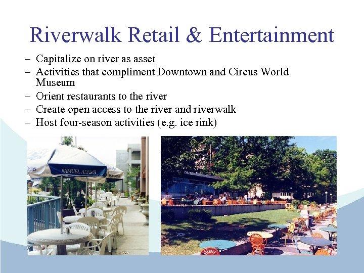 Riverwalk Retail & Entertainment – Capitalize on river as asset – Activities that compliment