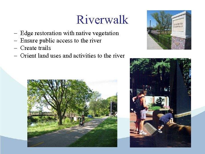 Riverwalk – – Edge restoration with native vegetation Ensure public access to the river