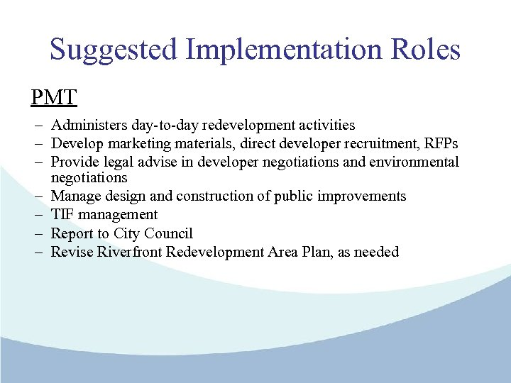 Suggested Implementation Roles PMT – Administers day-to-day redevelopment activities – Develop marketing materials, direct