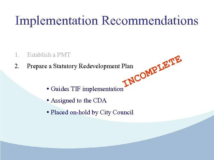 Implementation Recommendations 1. Establish a PMT 2. Prepare a Statutory Redevelopment Plan • Guides