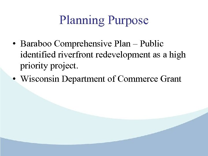 Planning Purpose • Baraboo Comprehensive Plan – Public identified riverfront redevelopment as a high