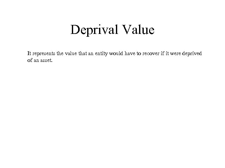 Deprival Value It represents the value that an entity would have to recover if