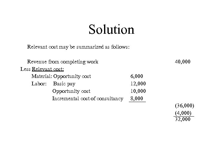 Solution Relevant cost may be summarized as follows: Revenue from completing work Less Relevant