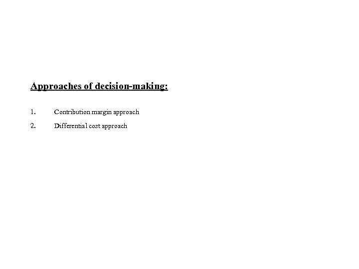 Approaches of decision-making: 1. Contribution margin approach 2. Differential cost approach