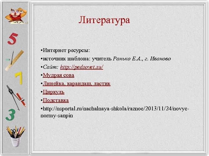 Литература • Интернет ресурсы: • источник шаблона: учитель Ранько Е. А. , г. Иваново