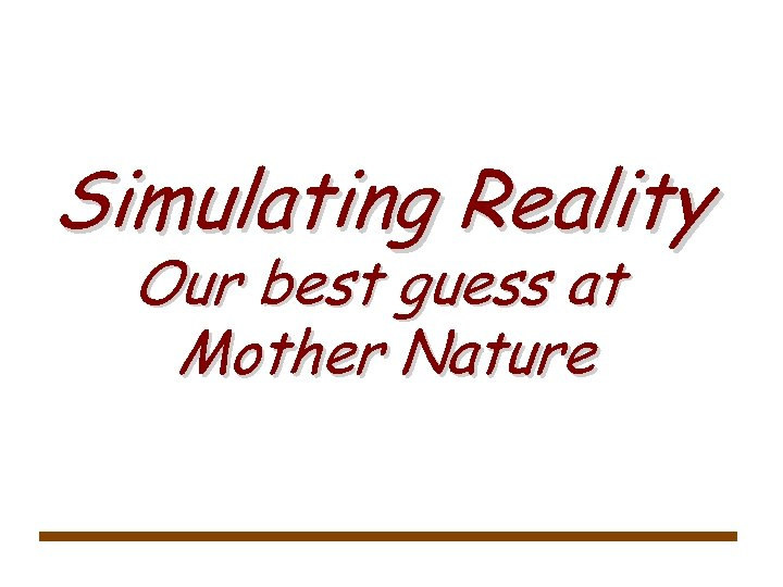 Simulating Reality Our best guess at Mother Nature