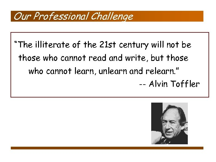 """Our Professional Challenge """"The illiterate of the 21 st century will not be those"""